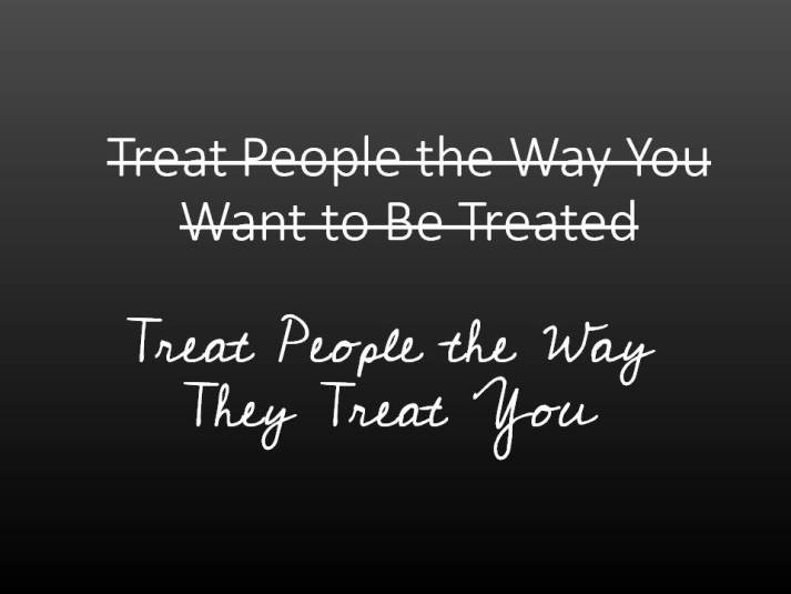 Treat People the Way They Treat You